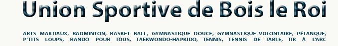 Union Sportive de Bois-le-Roi - Arts Martiaux, Badminton, Basket Ball, Gymnastique Douce, Gymnastique Volontaire, Pétanque, P'tits Loups, Rando pour tous, Taekwondo-Hapkido, Tennis, Tennis de table, Tir à l'arc
